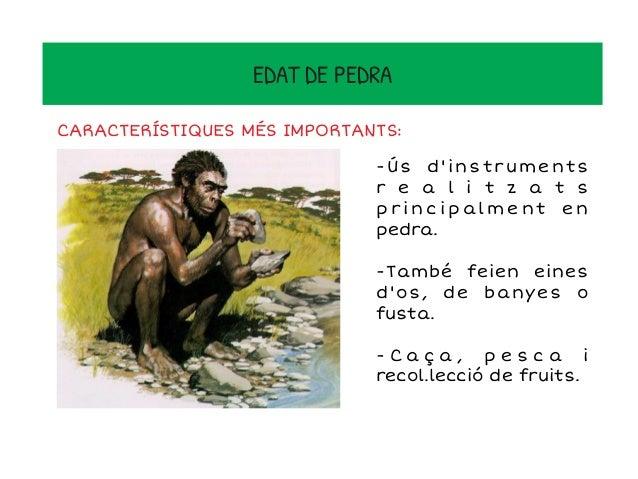 EDAT DE PEDRA -Vivien en coves i en petits grups que es deien clans -Aparició del foc. -Van començar a comunicar- se - I t...