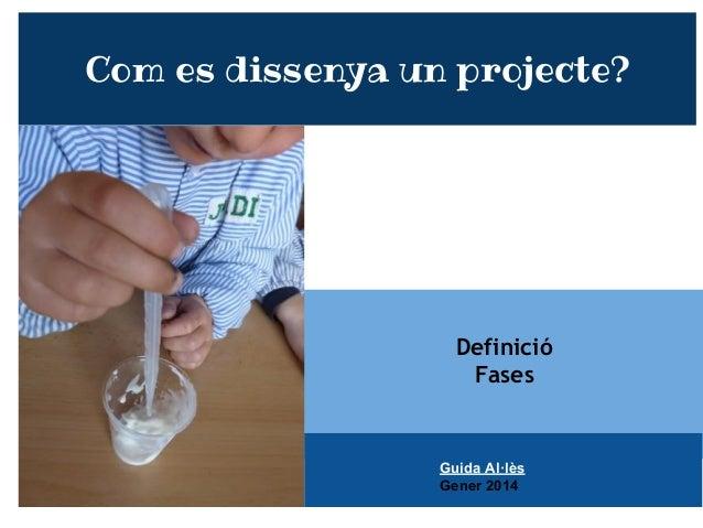 Definició Fases Com es dissenya un projecte? Guida Al·lès Gener 2014
