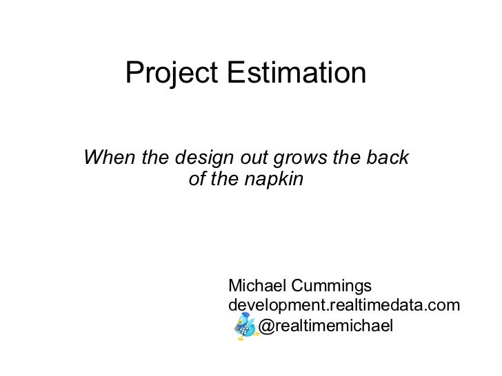 Project Estimation When the design out grows the back of the napkin Michael Cummings development.realtimedata.com   @re...