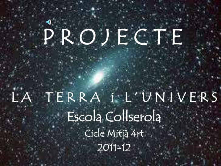 PROJECTELA   TERRA i L'UNIVERS       Escola Collserola         Cicle Mitjà 4rt            2011-12
