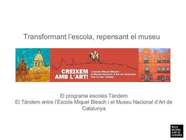 Transformant l'escola, repensant el museu El programa escoles Tàndem El Tàndem entre l'Escola Miquel Bleach i el Museu Nac...