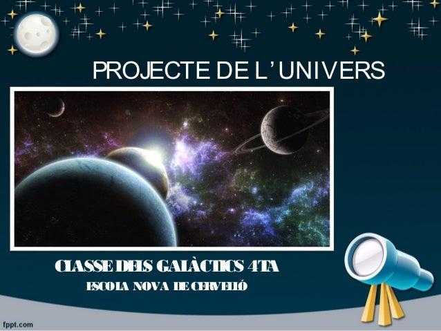 PROJECTE DE L'UNIVERS CLASSEDELS GALÀCTICS 4TA ESCOLA NOVA DECERVELLÓ