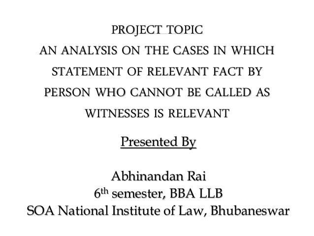 PROJECT TOPIC AN ANALYSIS ON THE CASES IN WHICH STATEMENT OF RELEVANT FACT BY PERSON WHO CANNOT BE CALLED AS WITNESSES IS ...