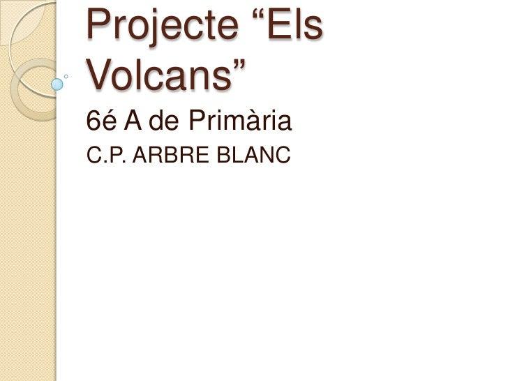 """Projecte """"ElsVolcans""""<br />6é A de Primària<br />C.P. ARBRE BLANC<br />"""