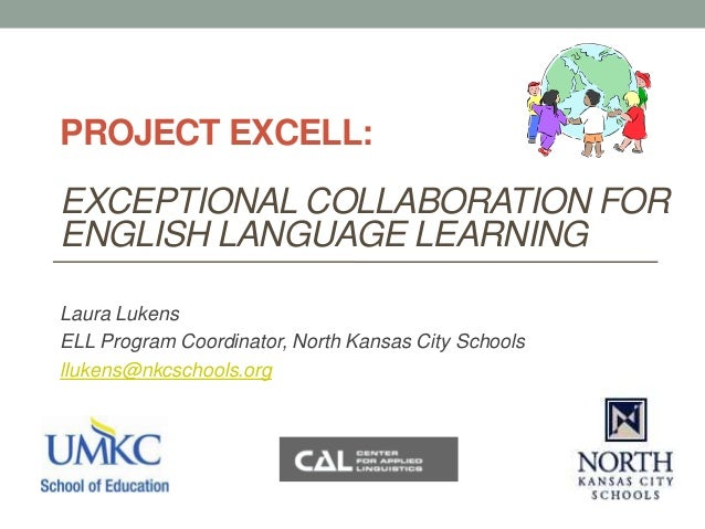 PROJECT EXCELL:EXCEPTIONAL COLLABORATION FORENGLISH LANGUAGE LEARNINGLaura LukensELL Program Coordinator, North Kansas Cit...