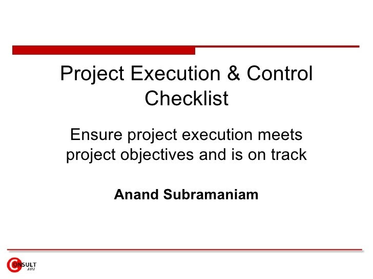 Project Execution & Control Checklist Ensure project execution meets project objectives and is on track Anand Subramaniam