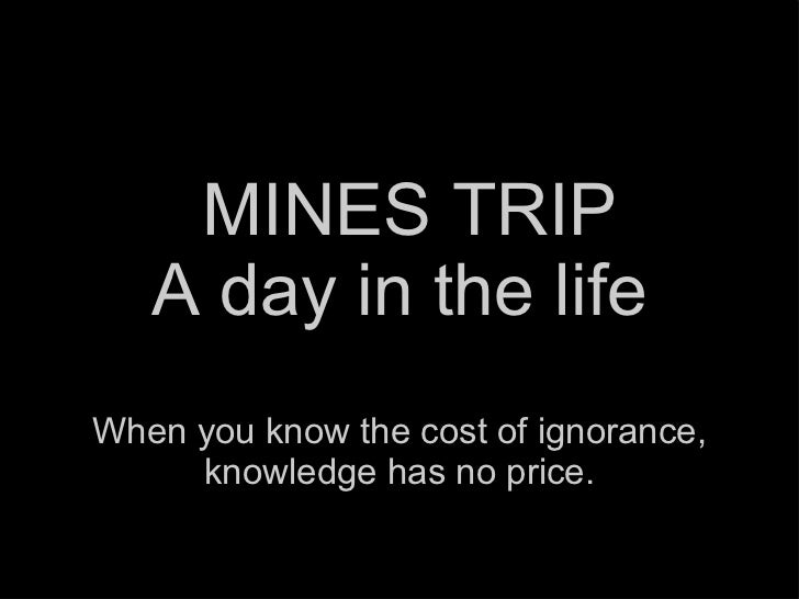 MINES TRIP A day in the life When you know the cost of ignorance, knowledge has no price.