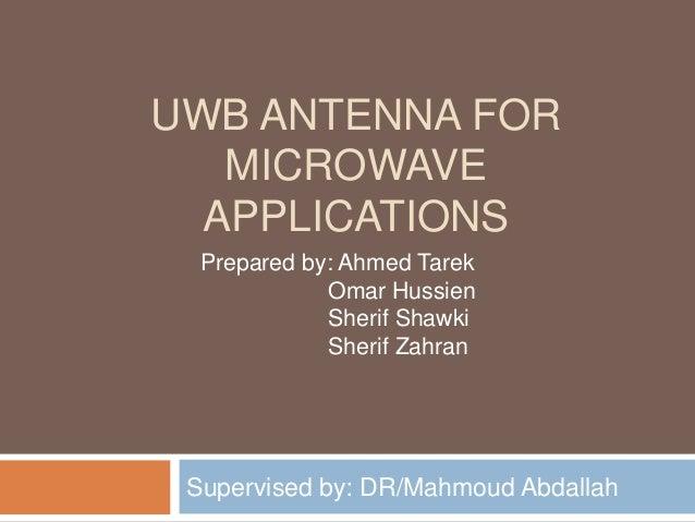 UWB ANTENNA FOR   MICROWAVE  APPLICATIONS  Prepared by: Ahmed Tarek             Omar Hussien             Sherif Shawki    ...