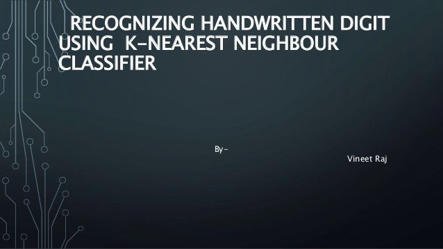 RECOGNIZING HANDWRITTEN DIGIT USING K-NEAREST NEIGHBOUR CLASSIFIER By- Vineet Raj