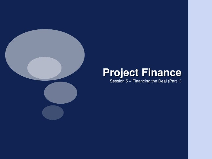 Project Finance<br />Session 5 – Financing the Deal (Part 1)<br />