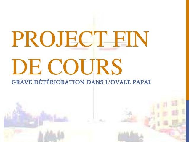 PROJECT FIN  DE COURS  GRAVE DÉTÉRIORATION DANS L'OVALE PAPAL
