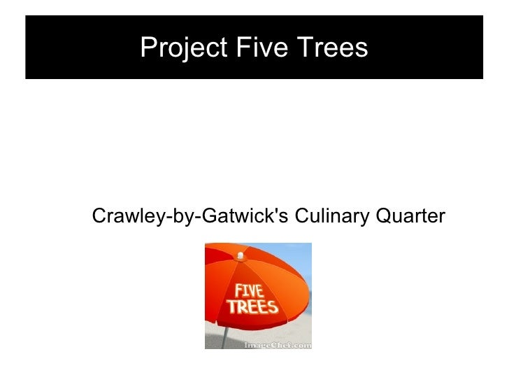 Project Five Trees <ul><ul><li>Crawley-by-Gatwick's Culinary Quarter </li></ul></ul>