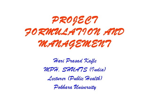 PROJECT FORMULATION AND MANAGEMENT Hari Prasad Kafle MPH, SHUATS (India) Lecturer (Public Health) Pokhara University