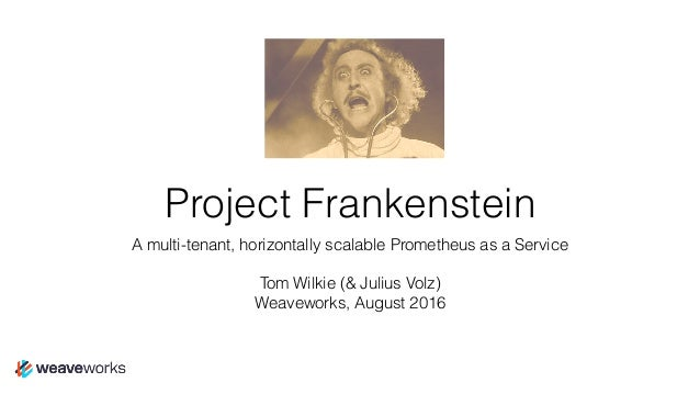 Project Frankenstein A multi-tenant, horizontally scalable Prometheus as a Service Tom Wilkie (& Julius Volz) Weaveworks, ...