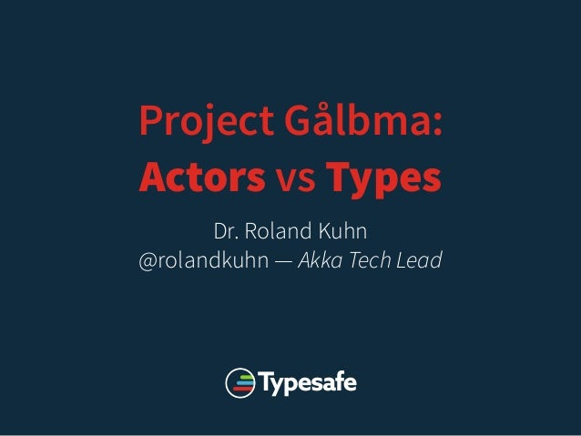 Project Gålbma: Actors vs Types Dr. Roland Kuhn @rolandkuhn — Akka Tech Lead