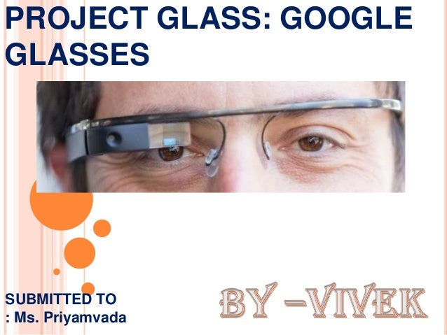 PROJECT GLASS: GOOGLE GLASSES SUBMITTED TO : Ms. Priyamvada