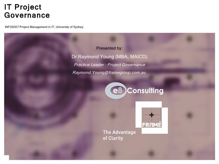 IT Project Governance Presented by: Dr Raymond Young (MBA, MAICD) Practice Leader – Project Governance [email_address] ori...