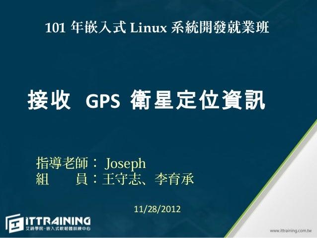 101 年嵌入式 Linux 系統開發就業班接收 GPS 衛星定位資訊指導老師: Joseph組  員:王守志、李育承        11/28/2012