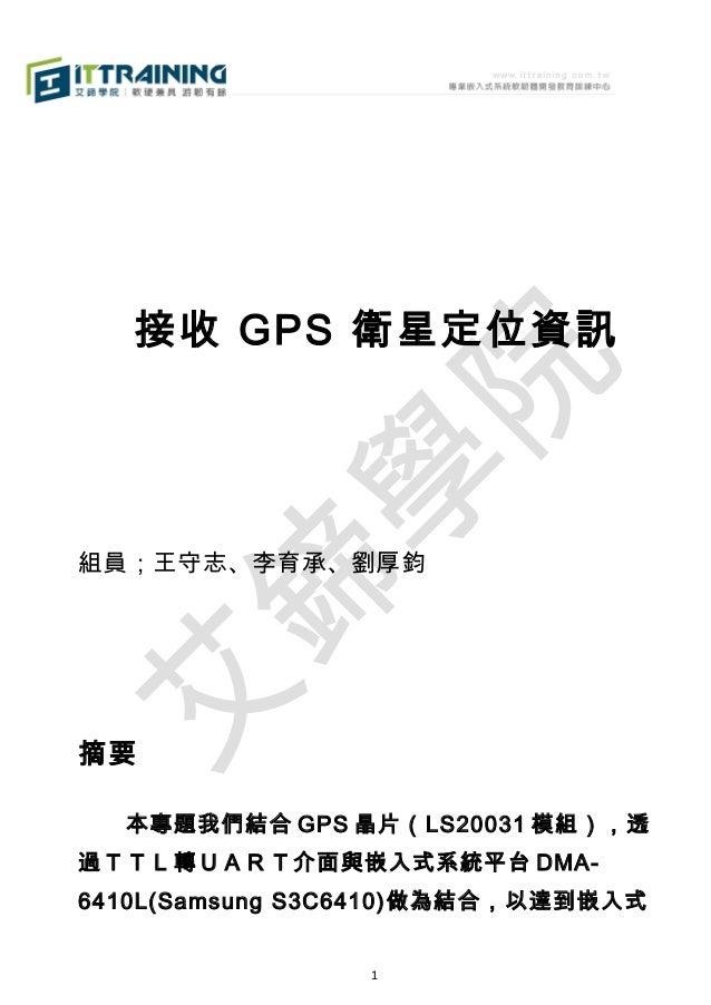 接收 GPS 衛星定位資訊  組員;王守志、李育承、劉厚鈞  摘要   本專題我們結合 GPS 晶片(LS20031 模組),透 過TTL轉UART介面與嵌入式系統平台 DMA6410L(Samsung S3C6410)做為結合,以達到嵌入式 ...