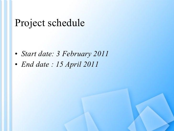 Project schedule <ul><li>Start date: 3 February 2011 </li></ul><ul><li>End date : 15 April 2011 </li></ul>