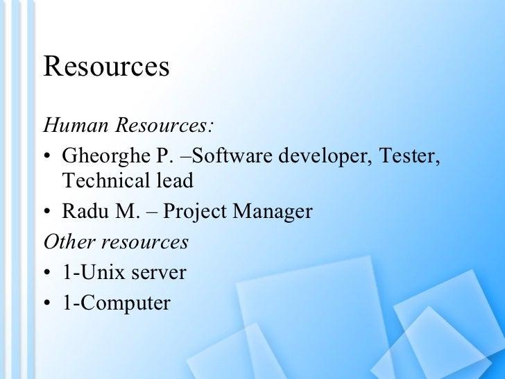 Resources <ul><li>Human Resources: </li></ul><ul><li>Gheorghe P. –Software developer, Tester, Technical lead </li></ul><ul...