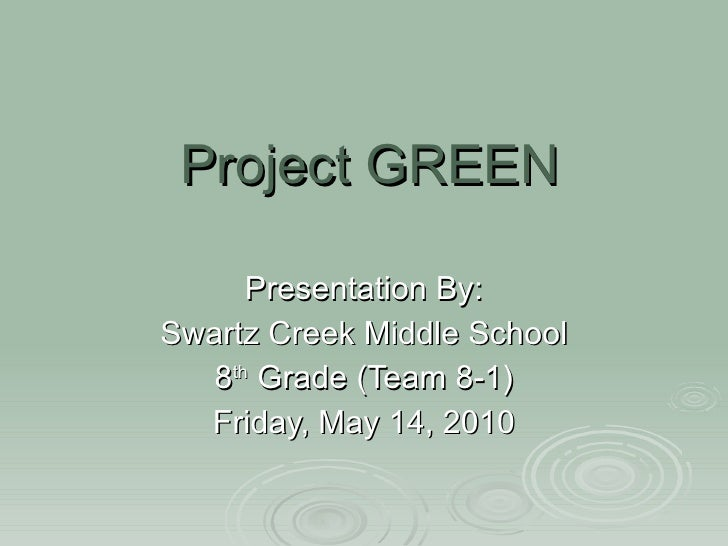 Project GREEN Presentation By: Swartz Creek Middle School 8 th  Grade (Team 8-1) Friday, May 14, 2010