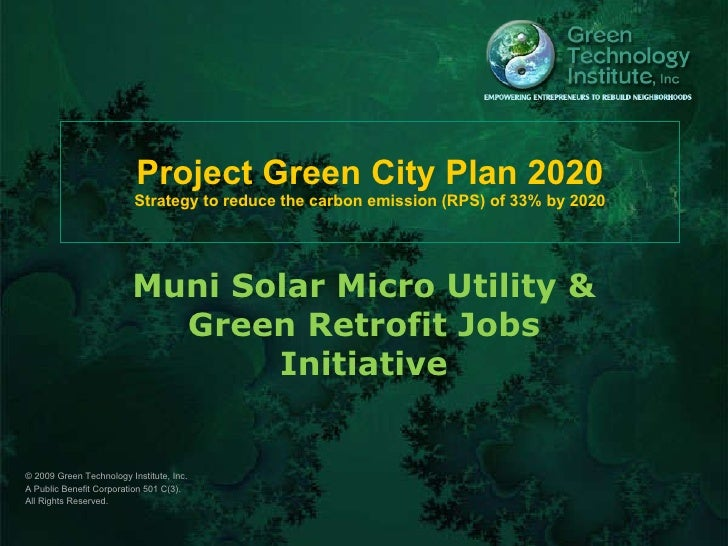 Project Green City Plan 2020 Strategy to reduce the carbon emission (RPS) of 33% by 2020 Muni Solar Micro Utility & Green ...