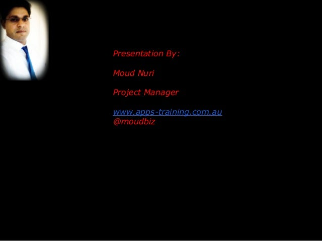 Presentation By: Moud Nuri Project Manager www.apps-training.com.au @moudbiz