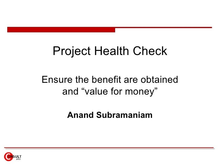 """Project Health Check Ensure the benefit are obtained and """"value for money"""" Anand Subramaniam"""