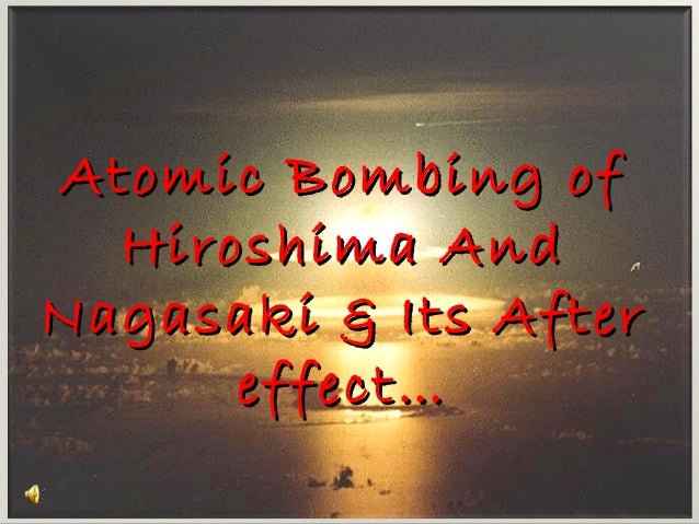 Atomic Bombing ofAtomic Bombing of Hiroshima AndHiroshima And Nagasaki & Its AfterNagasaki & Its After effect…effect…