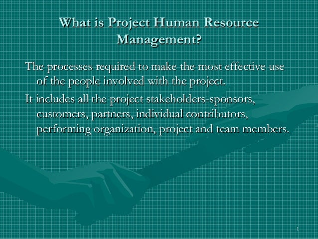 What is Project Human Resource               Management?The processes required to make the most effective use   of the peo...