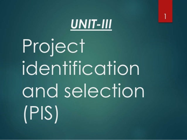 UNIT-III  Project  identification  and selection  (PIS)  1