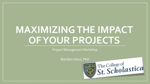 MAXIMIZINGTHE IMPACT OFYOUR PROJECTS Project Management Workshop Brandon Olson, PhD