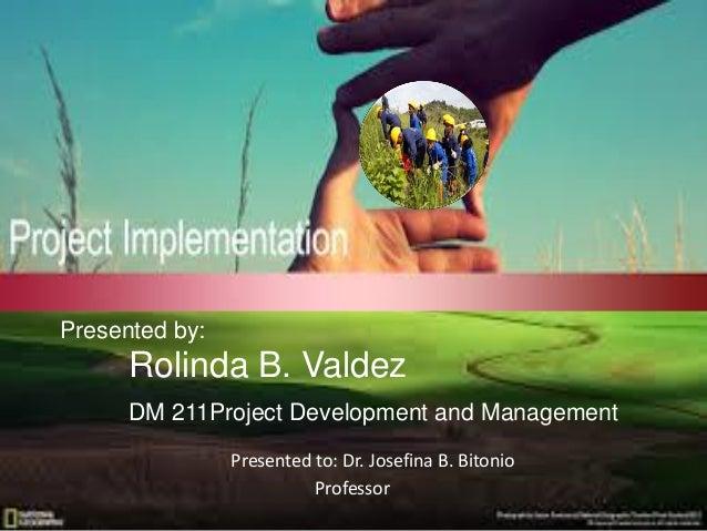 Presented to: Dr. Josefina B. Bitonio Professor Presented by: Rolinda B. Valdez DM 211Project Development and Management