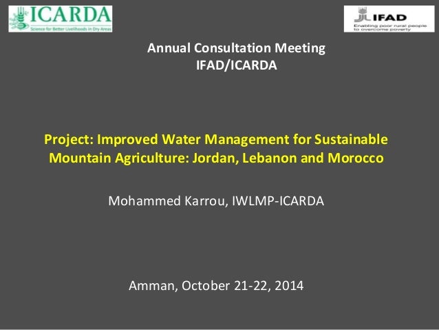 Annual Consultation Meeting  IFAD/ICARDA  Project: Improved Water Management for Sustainable  Mountain Agriculture: Jordan...