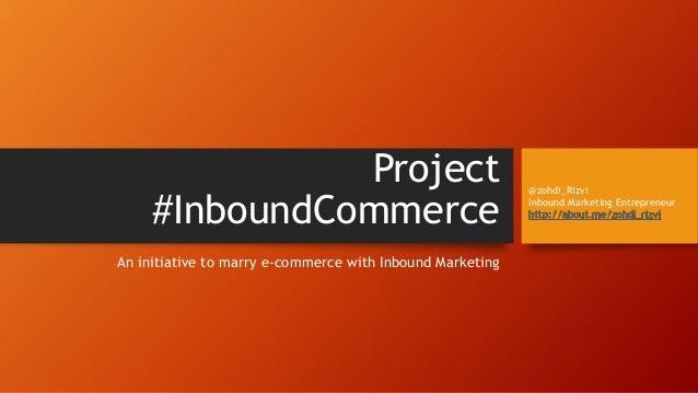 Project #InboundCommerce An initiative to marry e-commerce with Inbound Marketing @zohdi_Rizvi Inbound Marketing Entrepren...