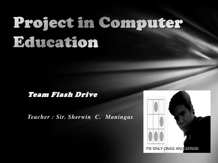 Project in Computer Education<br />Team Flash Drive<br />Teacher : Sir. Sherwin  C.  Maningas<br />
