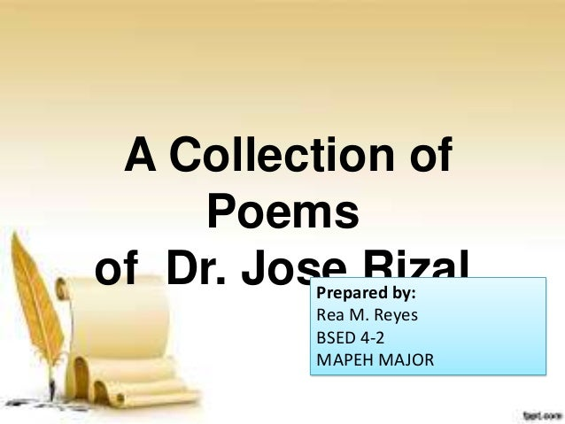 A Collection of Poems of Dr. Jose RizalPrepared by: Rea M. Reyes BSED 4-2 MAPEH MAJOR