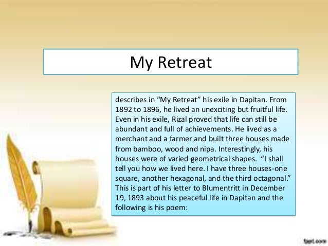 my retreat by jose rizal My last farewell or mi ultimo adios was the last poem written by jose rizal but his friend, mariano ponce, was the one who gave the title to this poem.