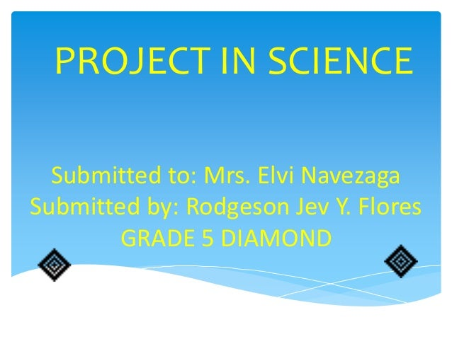 PROJECT IN SCIENCE  Submitted to: Mrs. Elvi NavezagaSubmitted by: Rodgeson Jev Y. Flores       GRADE 5 DIAMOND