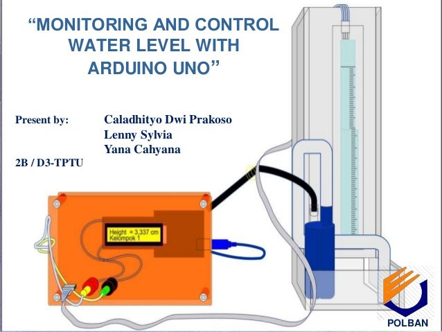 """""""MONITORING AND CONTROL WATER LEVEL WITH ARDUINO UNO"""" Present by: Caladhityo Dwi Prakoso Lenny Sylvia Yana Cahyana 2B / D3..."""