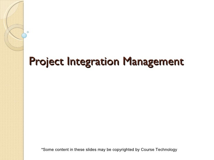 Project Integration Management *Some content in these slides may be copyrighted by Course Technology