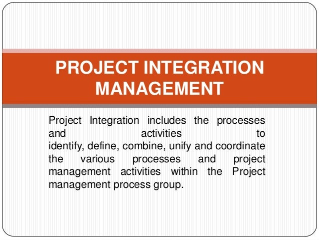 PROJECT INTEGRATION MANAGEMENT Project Integration includes the processes and activities to identify, define, combine, uni...