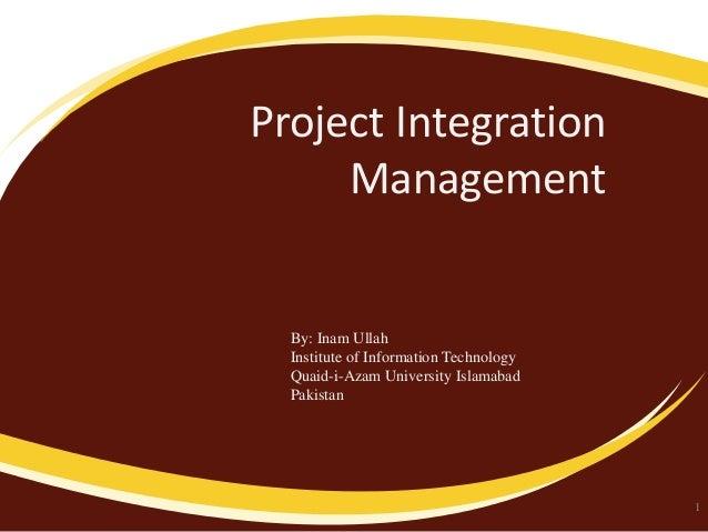 Project Integration Management  By: Inam Ullah Institute of Information Technology Quaid-i-Azam University Islamabad Pakis...