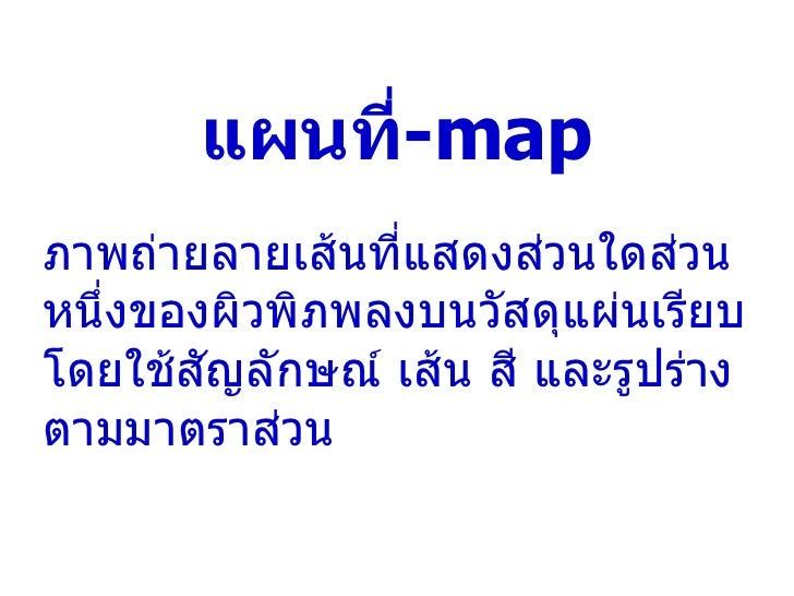 แผนที่ - map ภาพถ่ายลายเส้นที่แสดงส่วนใดส่วนหนึ่งของผิวพิภพลงบนวัสดุแผ่นเรียบโดยใช้สัญลักษณ์ เส้น สี และรูปร่างตามมาตราส่วน
