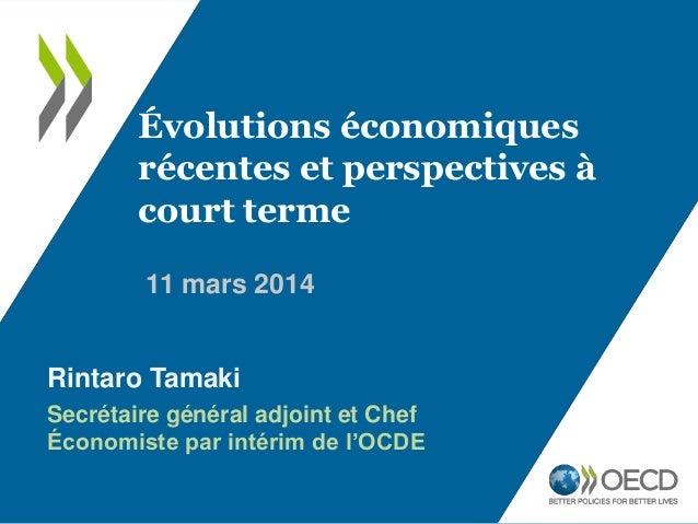 11 mars 2014 Évolutions économiques récentes et perspectives à court terme Rintaro Tamaki Secrétaire général adjoint et Ch...