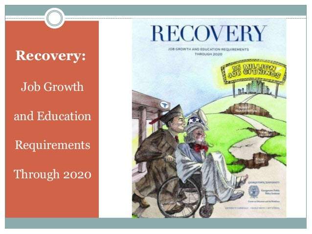 Recovery:Job Growthand EducationRequirementsThrough 2020