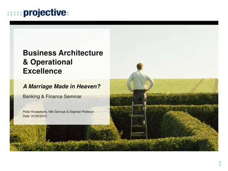 Business Architecture& OperationalExcellenceA Marriage Made in Heaven?Banking & Finance SeminarPeter Knaepkens, Niki Serru...