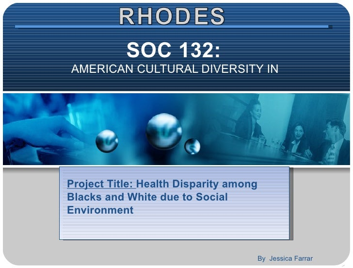 SOC 132:  AMERICAN CULTURAL DIVERSITY IN  Project Title:  Health Disparity among Blacks and White due to Social Environmen...