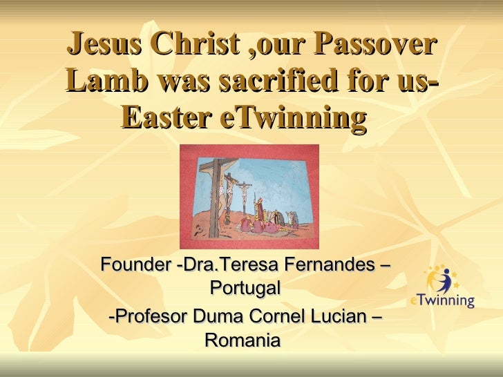 Jesus Christ ,our Passover Lamb was sacrified for us-Easter eTwinning  Founder -Dra.Teresa Fernandes –Portugal -Profesor D...